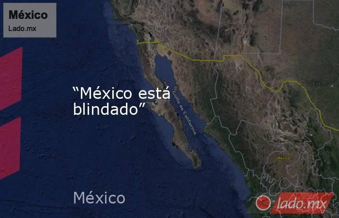 """""""México está blindado"""". Noticias en tiempo real"""