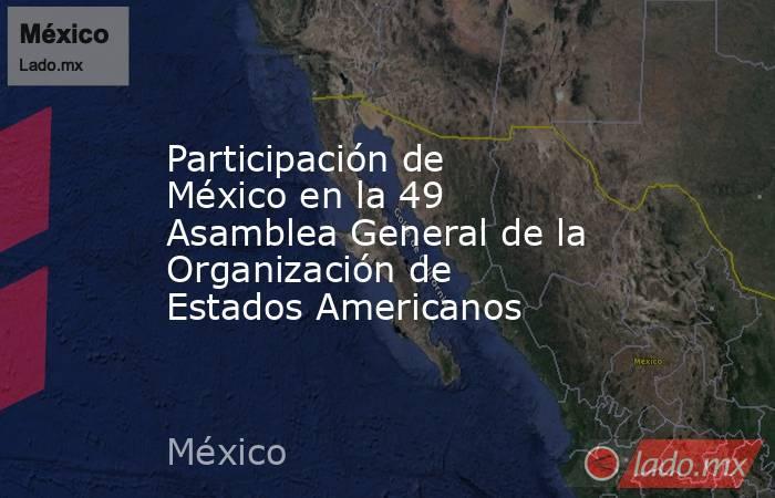 Participación de México en la 49 Asamblea General de la Organización de Estados Americanos. Noticias en tiempo real