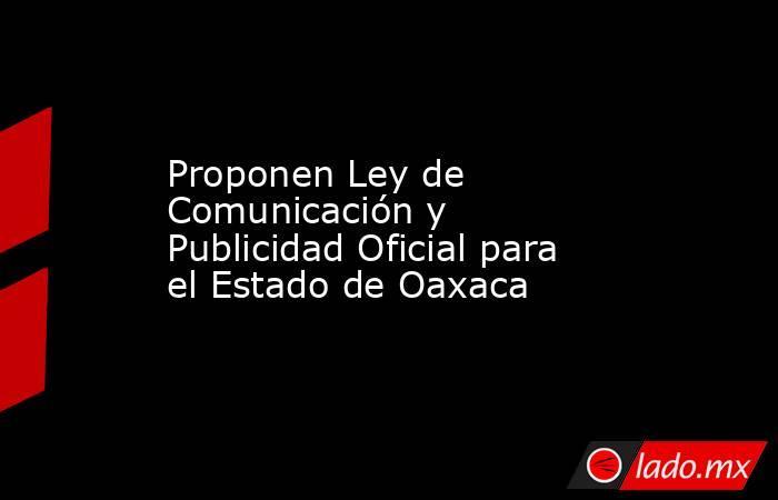 Proponen Ley de Comunicación y Publicidad Oficial para el Estado de Oaxaca. Noticias en tiempo real