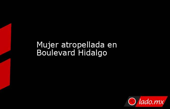 Mujer atropellada en Boulevard Hidalgo. Noticias en tiempo real
