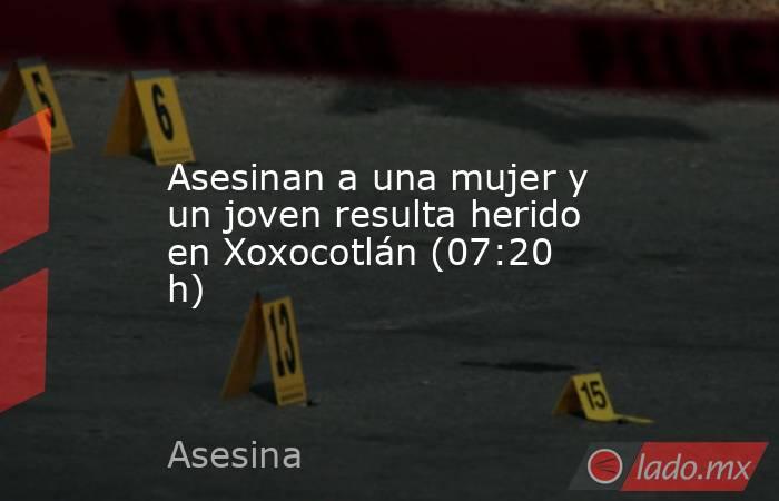Asesinan a una mujer y un joven resulta herido en Xoxocotlán (07:20 h). Noticias en tiempo real