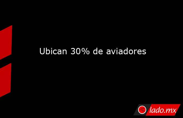 Ubican 30% de aviadores. Noticias en tiempo real