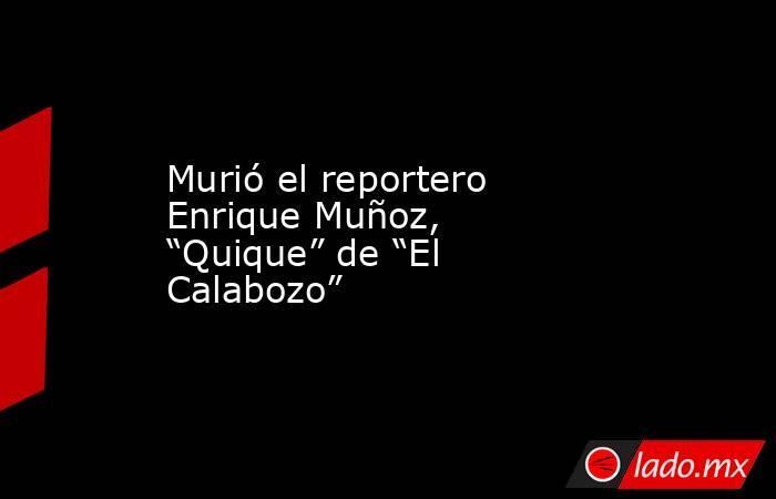 """Murió el reportero Enrique Muñoz, """"Quique"""" de """"El Calabozo"""". Noticias en tiempo real"""