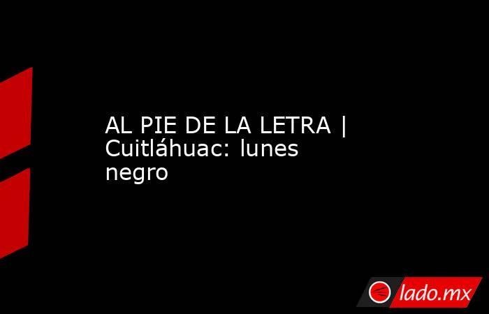 AL PIE DE LA LETRA | Cuitláhuac: lunes negro. Noticias en tiempo real