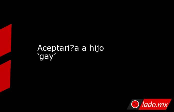 Aceptari?a a hijo 'gay'. Noticias en tiempo real