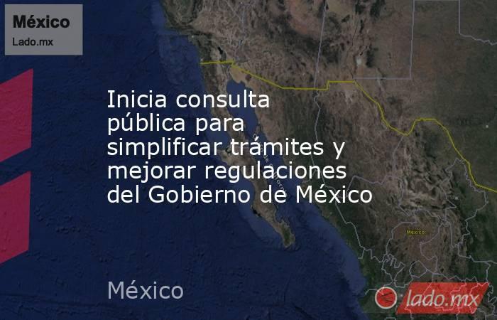 Inicia consulta pública para simplificar trámites y mejorar regulaciones del Gobierno de México. Noticias en tiempo real