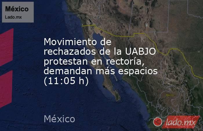 Movimiento de rechazados de la UABJO protestan en rectoría, demandan más espacios (11:05 h). Noticias en tiempo real