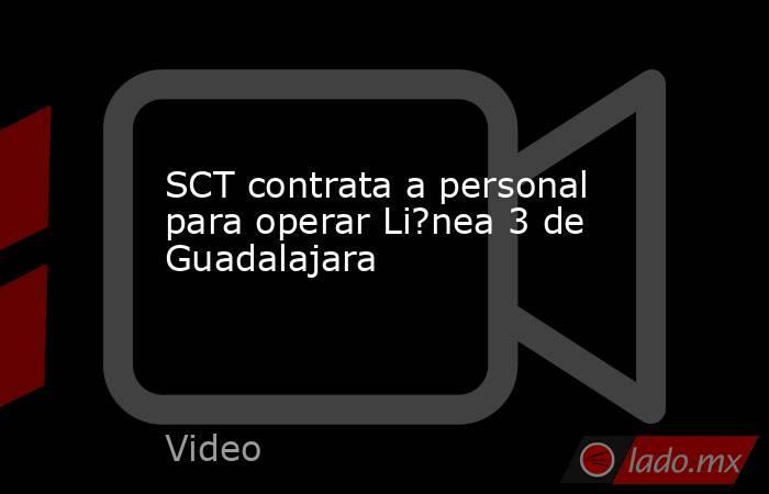 SCT contrata a personal para operar Li?nea 3 de Guadalajara. Noticias en tiempo real