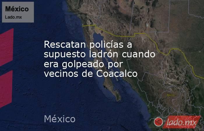 Rescatan policías a supuesto ladrón cuando era golpeado por vecinos de Coacalco. Noticias en tiempo real