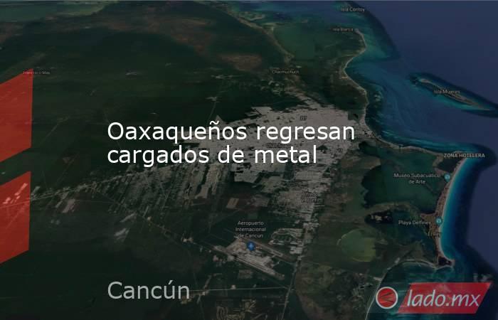 Oaxaqueños regresan cargados de metal. Noticias en tiempo real