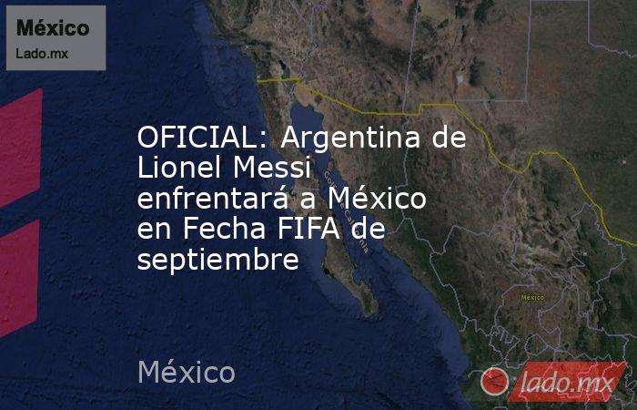 OFICIAL: Argentina de Lionel Messi enfrentará a México en Fecha FIFA de septiembre. Noticias en tiempo real