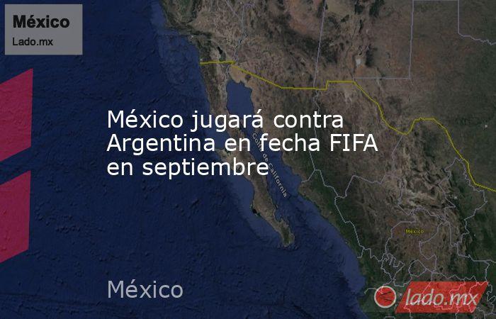 México jugará contra Argentina en fecha FIFA en septiembre. Noticias en tiempo real