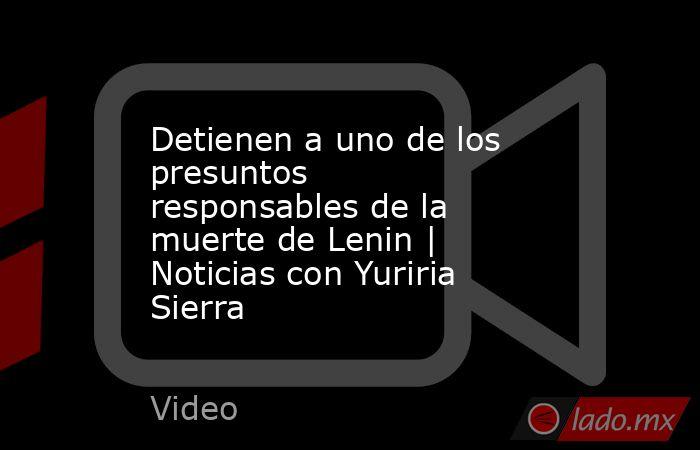 Detienen a uno de los presuntos responsablesde la muerte deLenin | Noticias con Yuriria Sierra. Noticias en tiempo real