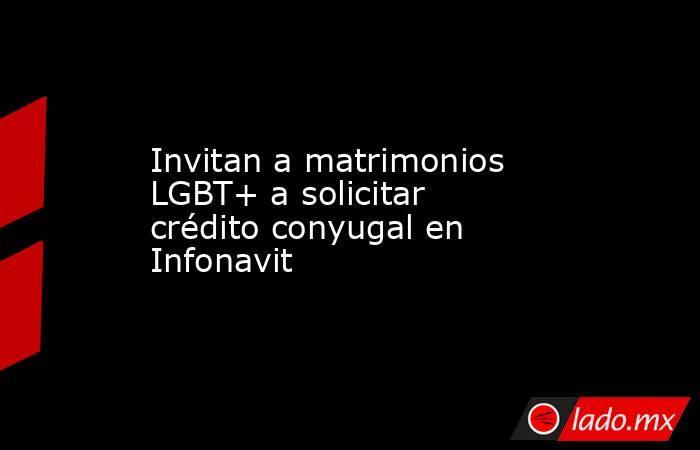 Invitan a matrimonios LGBT+ a solicitar crédito conyugal en Infonavit. Noticias en tiempo real