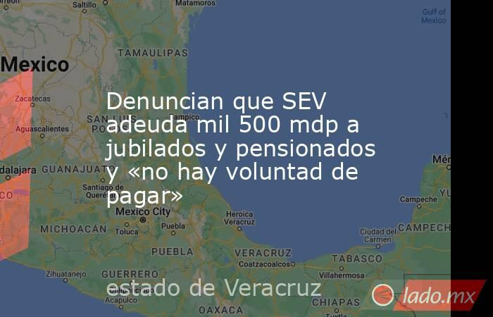 Denuncian que SEV adeuda mil 500 mdp a jubilados y pensionados y «no hay voluntad de pagar». Noticias en tiempo real
