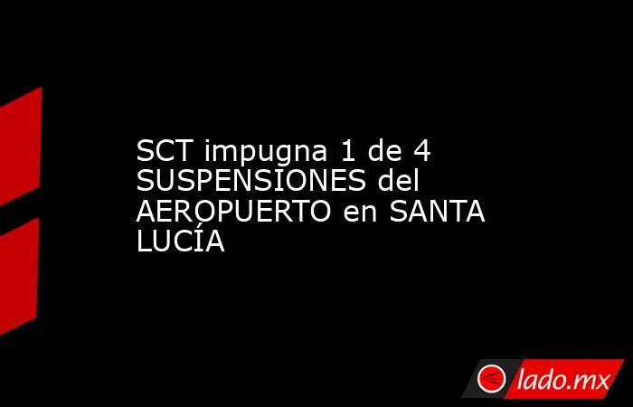 SCT impugna 1 de 4 SUSPENSIONES del AEROPUERTO en SANTA LUCÍA. Noticias en tiempo real
