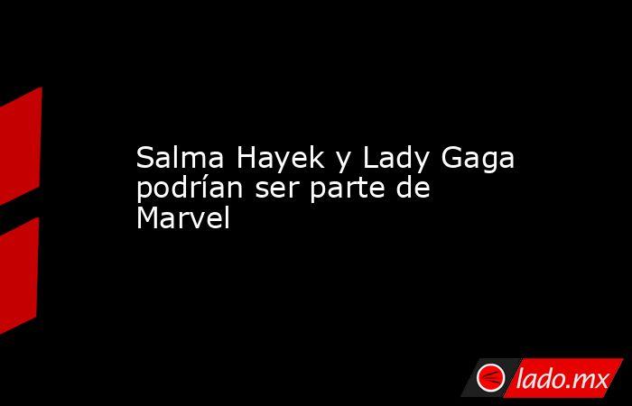 Salma Hayek y Lady Gaga podrían ser parte de Marvel. Noticias en tiempo real