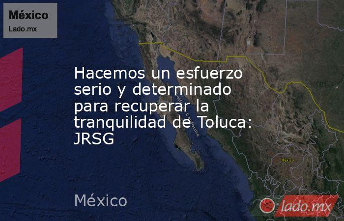 Hacemos un esfuerzo serio y determinado para recuperar la tranquilidad de Toluca: JRSG. Noticias en tiempo real