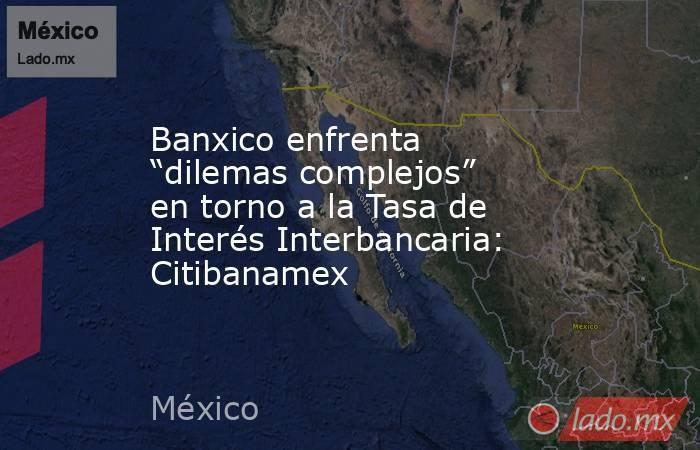 """Banxico enfrenta """"dilemas complejos"""" en torno a la Tasa de Interés Interbancaria: Citibanamex. Noticias en tiempo real"""