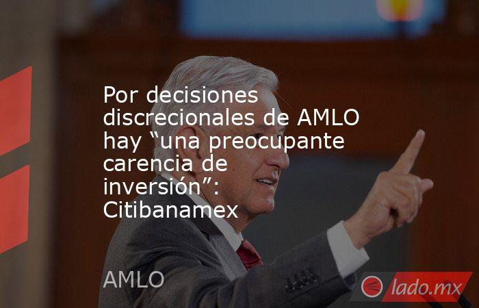"""Por decisiones discrecionales de AMLO hay """"una preocupante carencia de inversión"""": Citibanamex. Noticias en tiempo real"""