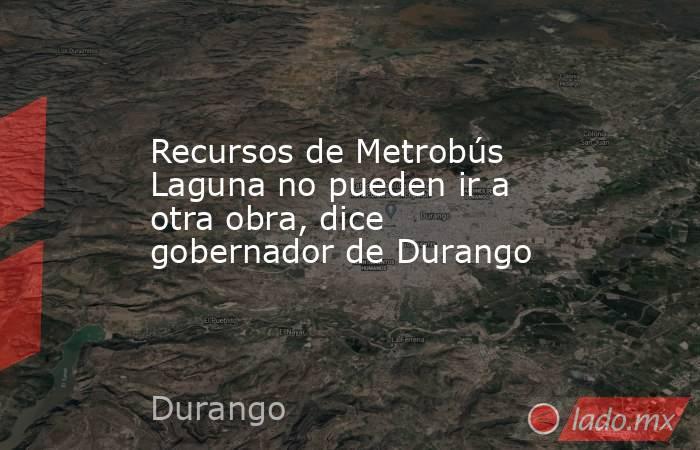 Recursos de Metrobús Laguna no pueden ir a otra obra, dice gobernador de Durango . Noticias en tiempo real
