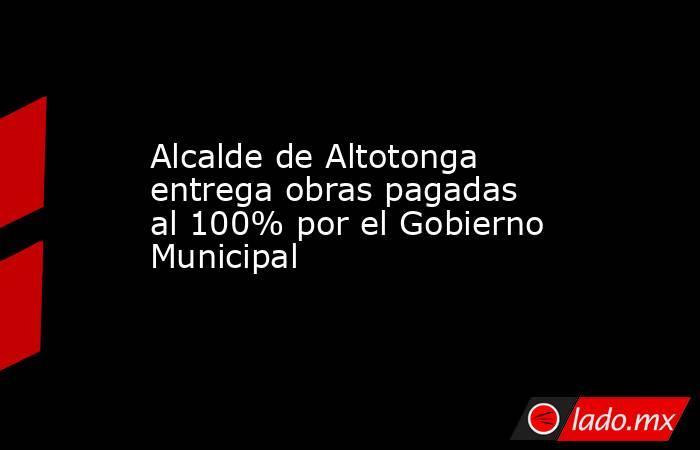 Alcalde de Altotonga entrega obras pagadas al 100% por el Gobierno Municipal. Noticias en tiempo real