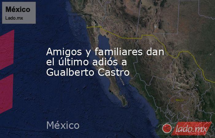 Amigos y familiares dan el último adiós a Gualberto Castro. Noticias en tiempo real