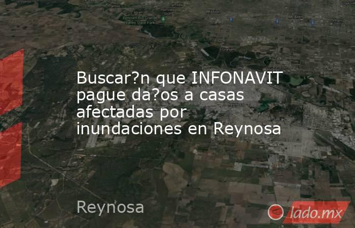 Buscar?n que INFONAVIT pague da?os a casas afectadas por inundaciones en Reynosa. Noticias en tiempo real