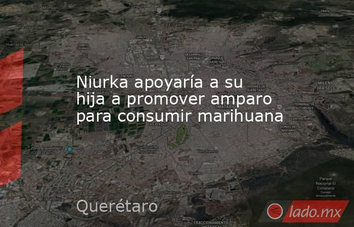 Niurka apoyaría a su hija a promover amparo para consumir marihuana. Noticias en tiempo real