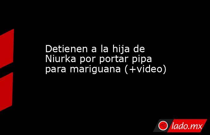 Detienen a la hija de Niurka por portar pipa para mariguana (+video). Noticias en tiempo real