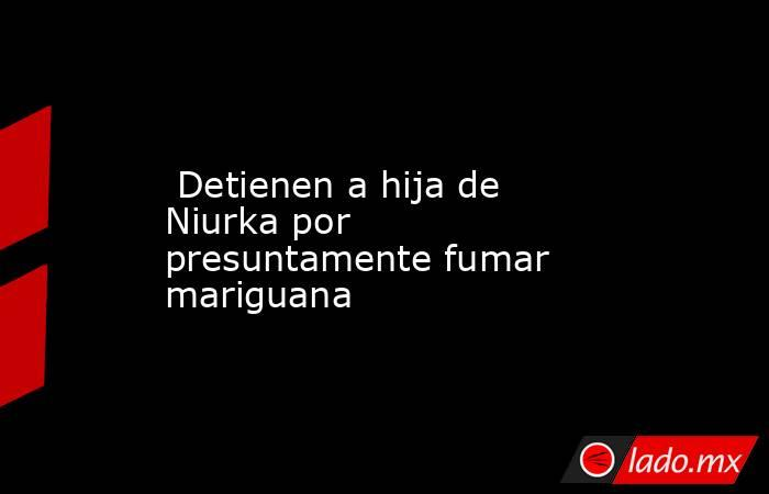 Detienen a hija de Niurka por presuntamente fumar mariguana. Noticias en tiempo real