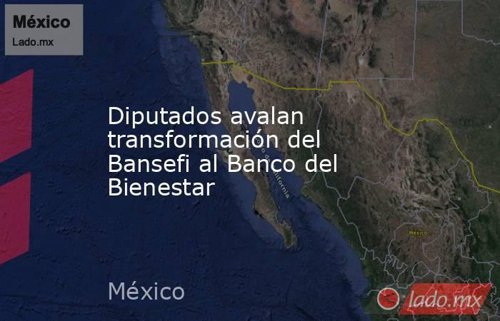 Diputados avalan transformación del Bansefi al Banco del Bienestar. Noticias en tiempo real