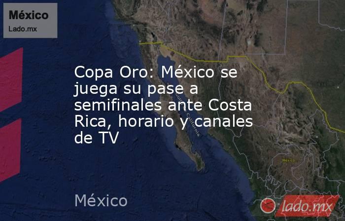 Copa Oro: México se juega su pase a semifinales ante Costa Rica, horario y canales de TV. Noticias en tiempo real