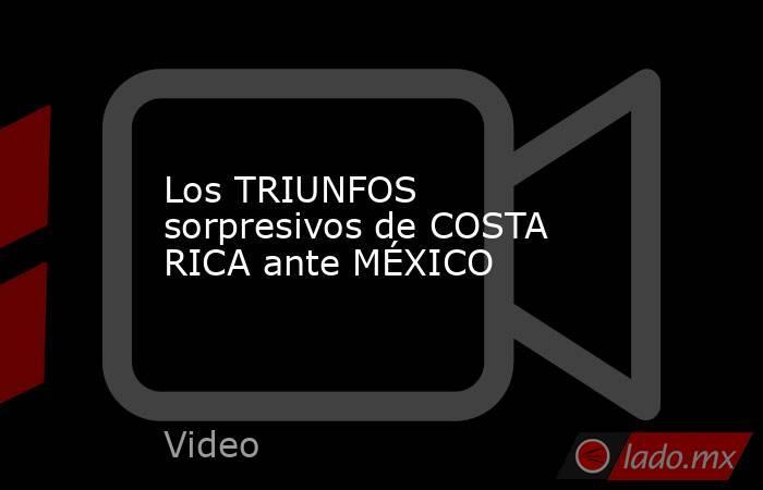 Los TRIUNFOS sorpresivos de COSTA RICA ante MÉXICO. Noticias en tiempo real