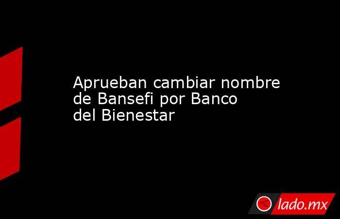 Aprueban cambiar nombre de Bansefi por Banco del Bienestar. Noticias en tiempo real