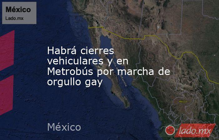 Habrá cierres vehiculares y en Metrobús por marcha de orgullo gay. Noticias en tiempo real
