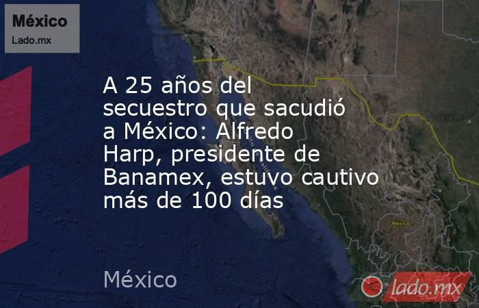 A 25 años del secuestro que sacudió a México: Alfredo Harp, presidente de Banamex, estuvo cautivo más de 100 días. Noticias en tiempo real