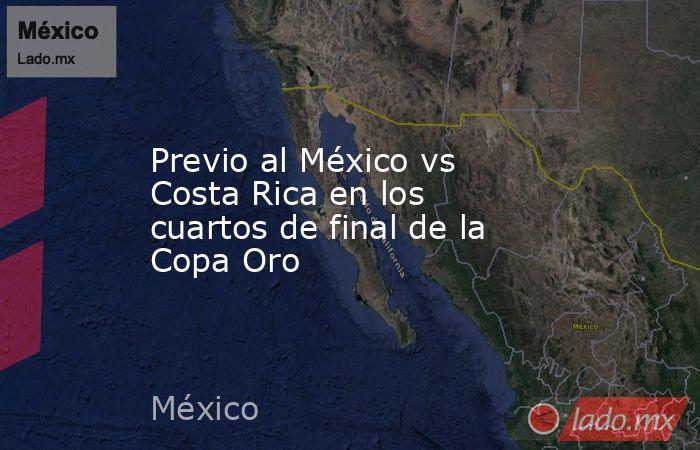 Previo al México vs Costa Rica en los cuartos de final de la Copa Oro. Noticias en tiempo real