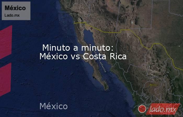 Minuto a minuto: México vs Costa Rica. Noticias en tiempo real