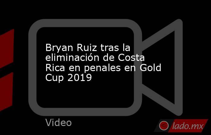 Bryan Ruiz tras la eliminación de Costa Rica en penales en Gold Cup 2019. Noticias en tiempo real
