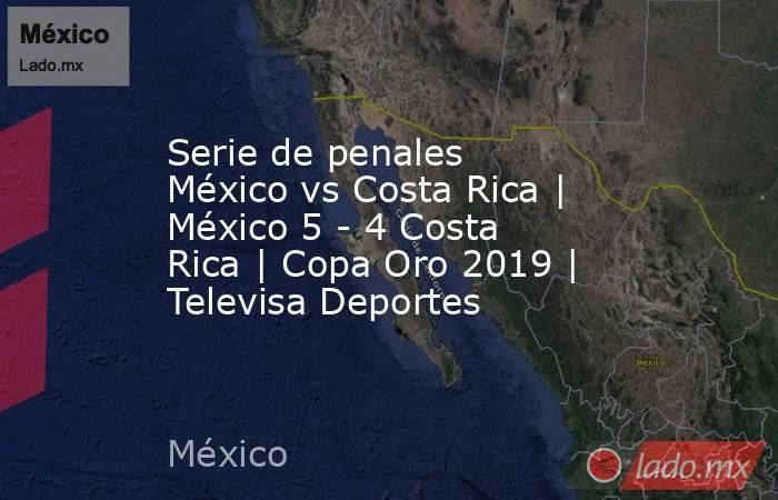 Serie de penales México vs Costa Rica   México 5 - 4 Costa Rica   Copa Oro 2019   Televisa Deportes. Noticias en tiempo real
