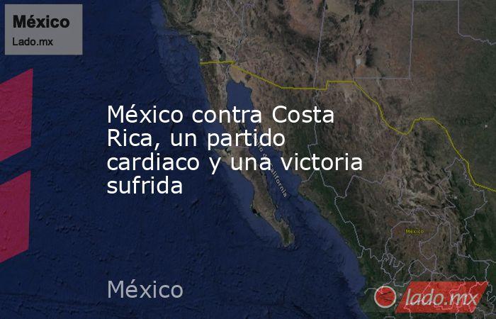 México contra Costa Rica, un partido cardiaco y una victoria sufrida. Noticias en tiempo real