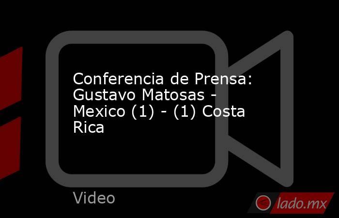 Conferencia de Prensa: Gustavo Matosas - Mexico (1) - (1) Costa Rica. Noticias en tiempo real