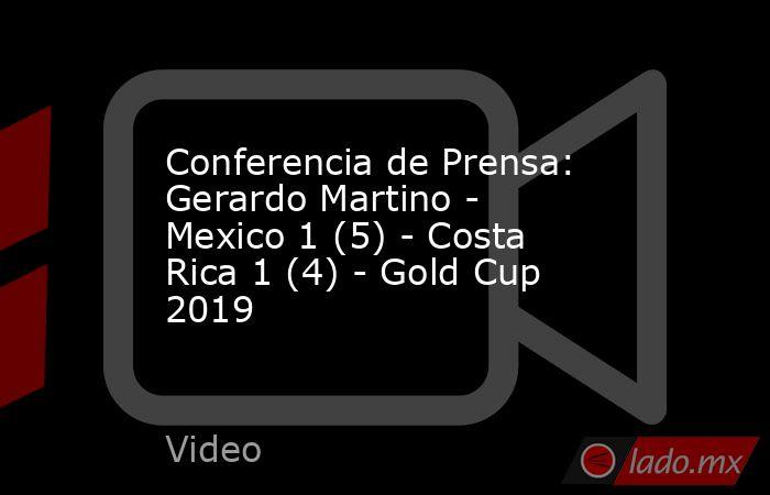 Conferencia de Prensa: Gerardo Martino - Mexico 1 (5) - Costa Rica 1 (4) - Gold Cup 2019. Noticias en tiempo real