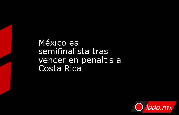 México es semifinalista tras vencer en penaltis a Costa Rica. Noticias en tiempo real
