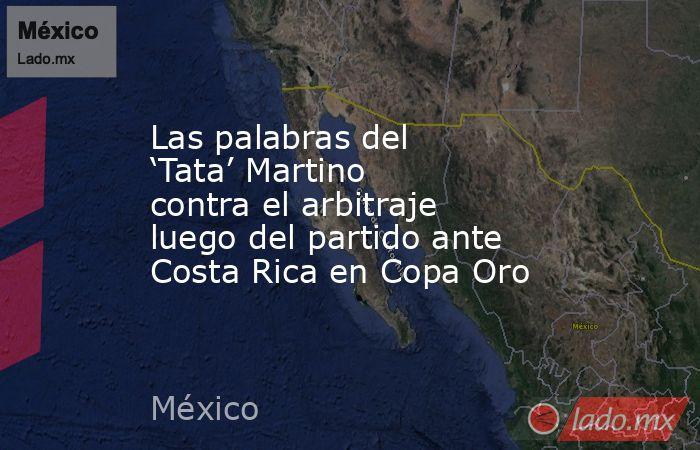 Las palabras del 'Tata' Martino contra el arbitraje luego del partido ante Costa Rica en Copa Oro. Noticias en tiempo real