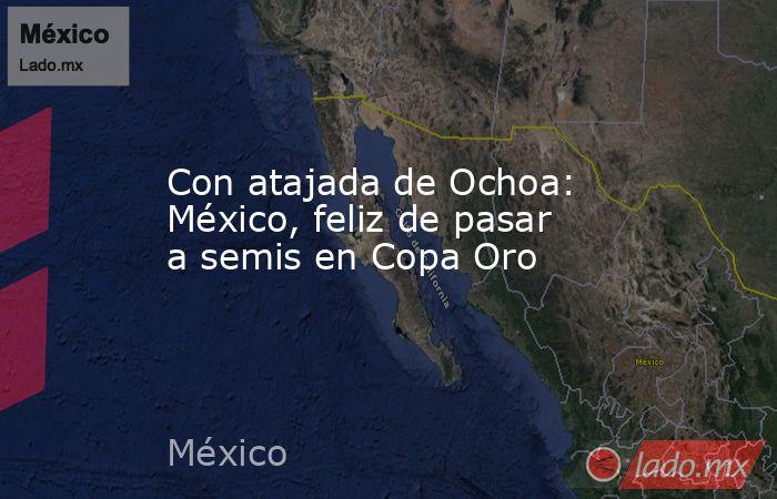 Con atajada de Ochoa: México, feliz de pasar a semis en Copa Oro. Noticias en tiempo real