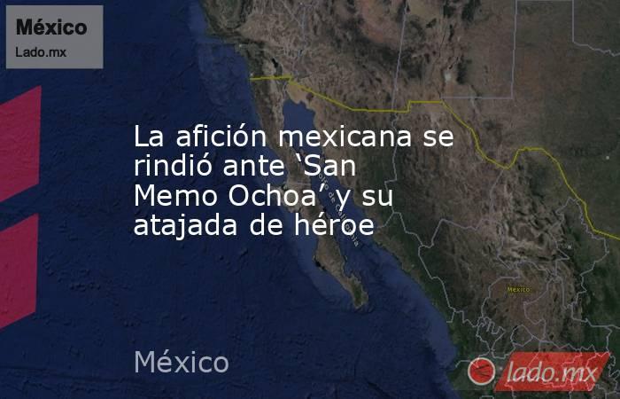 La afición mexicana se rindió ante 'San Memo Ochoa' y su atajada de héroe. Noticias en tiempo real