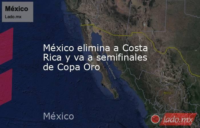 México elimina a Costa Rica y va a semifinales de Copa Oro. Noticias en tiempo real