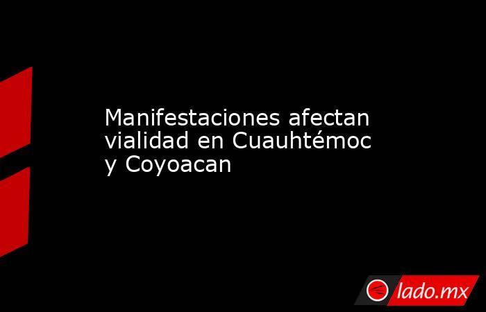 Manifestaciones afectan vialidad en Cuauhtémoc y Coyoacan. Noticias en tiempo real